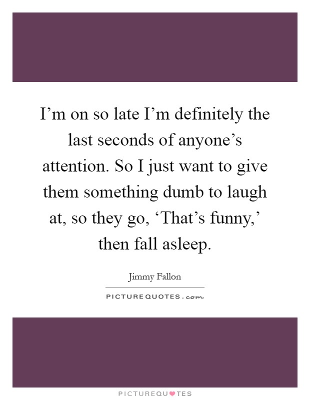 I'm on so late I'm definitely the last seconds of anyone's attention. So I just want to give them something dumb to laugh at, so they go, 'That's funny,' then fall asleep Picture Quote #1