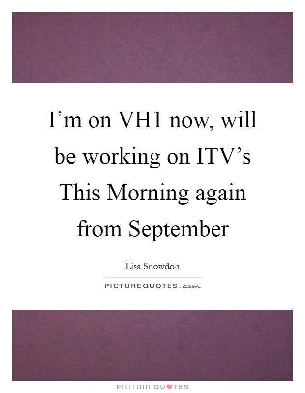 I'm on VH1 now, will be working on ITV's This Morning again from September Picture Quote #1