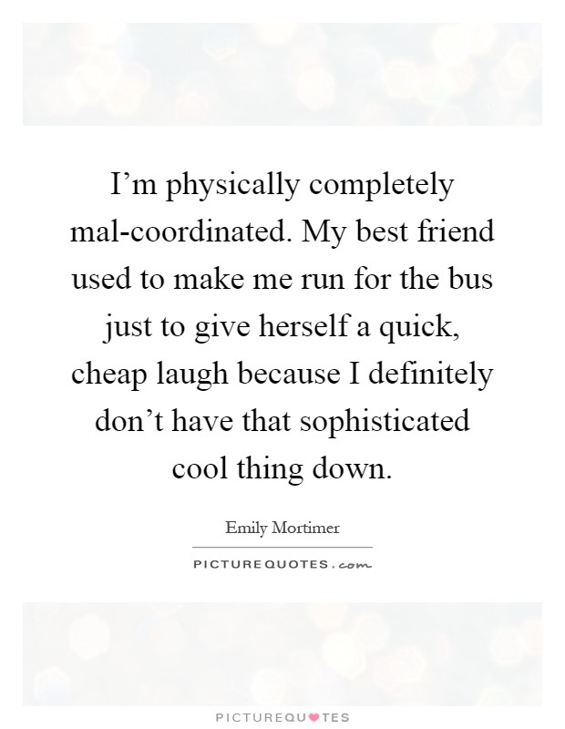 I'm physically completely mal-coordinated. My best friend used to make me run for the bus just to give herself a quick, cheap laugh because I definitely don't have that sophisticated cool thing down Picture Quote #1