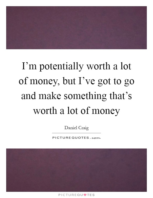 I'm potentially worth a lot of money, but I've got to go and make something that's worth a lot of money Picture Quote #1