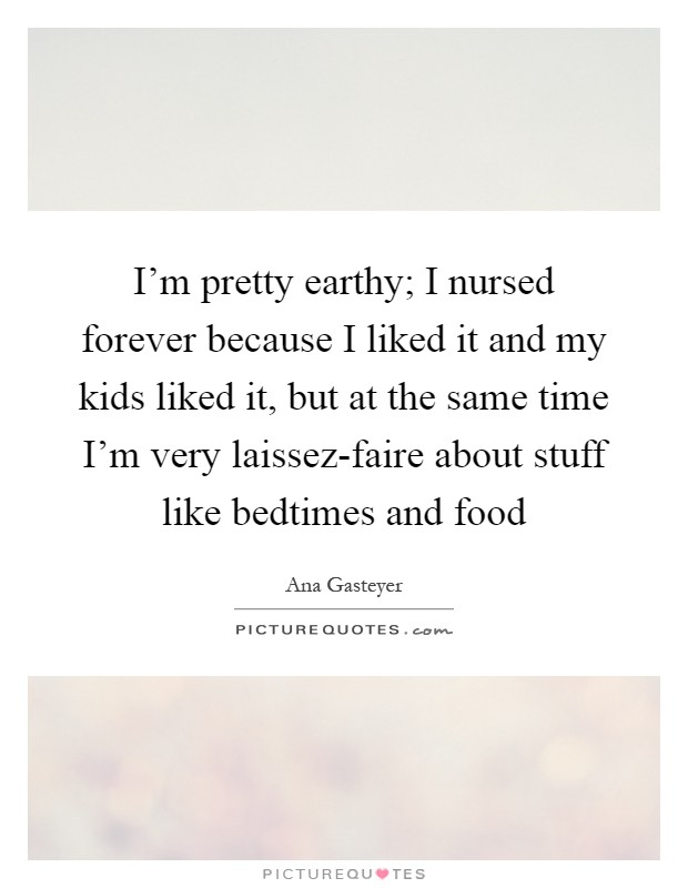I'm pretty earthy; I nursed forever because I liked it and my kids liked it, but at the same time I'm very laissez-faire about stuff like bedtimes and food Picture Quote #1