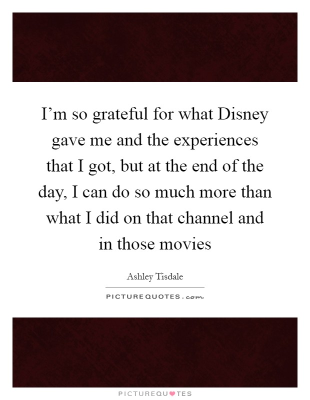 I'm so grateful for what Disney gave me and the experiences that I got, but at the end of the day, I can do so much more than what I did on that channel and in those movies Picture Quote #1
