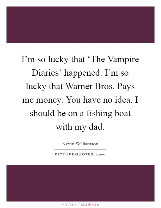 I'm so lucky that 'The Vampire Diaries' happened. I'm so lucky that Warner Bros. Pays me money. You have no idea. I should be on a fishing boat with my dad Picture Quote #1