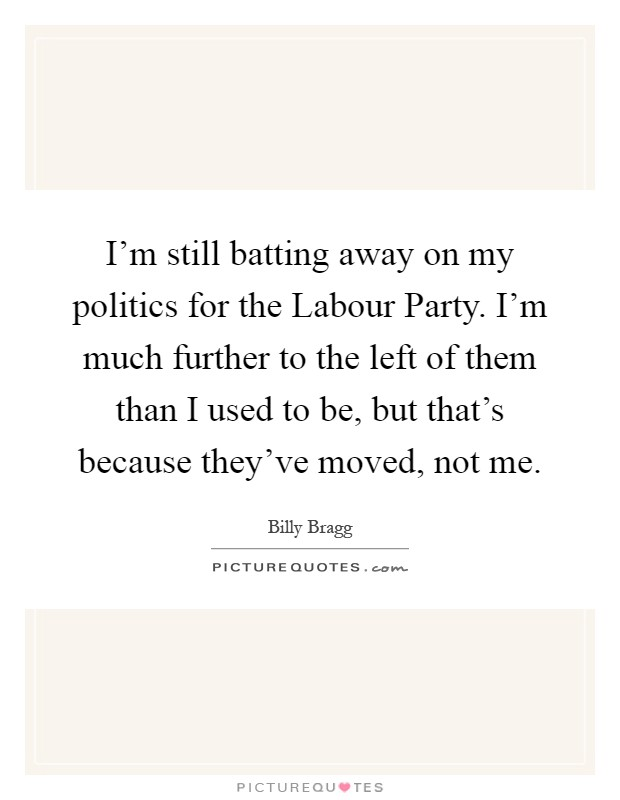 I'm still batting away on my politics for the Labour Party. I'm much further to the left of them than I used to be, but that's because they've moved, not me Picture Quote #1