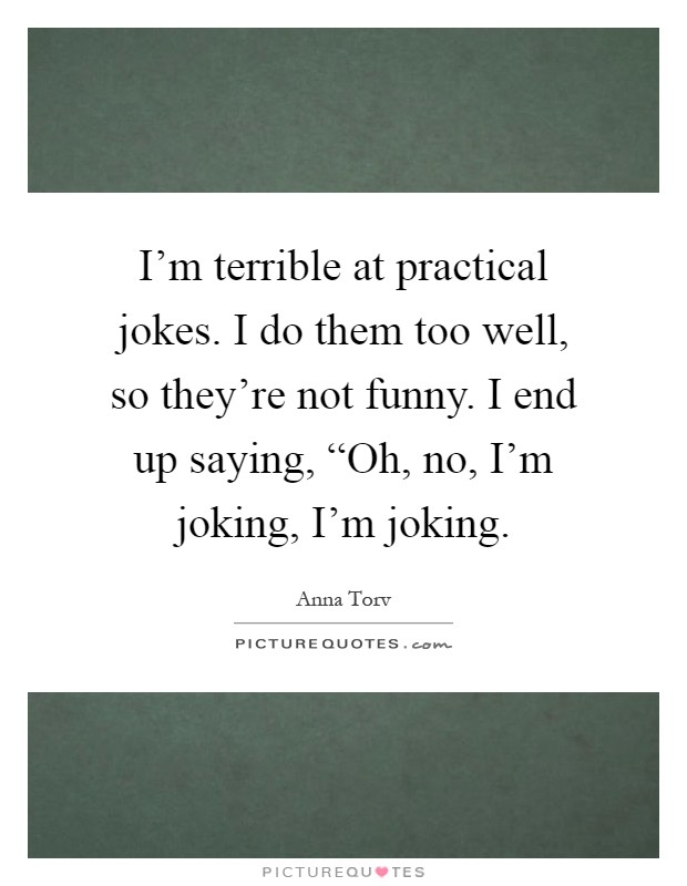 "I'm terrible at practical jokes. I do them too well, so they're not funny. I end up saying, ""Oh, no, I'm joking, I'm joking Picture Quote #1"