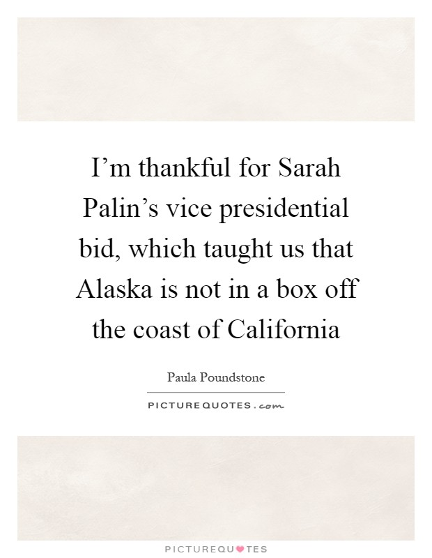 I'm thankful for Sarah Palin's vice presidential bid, which taught us that Alaska is not in a box off the coast of California Picture Quote #1