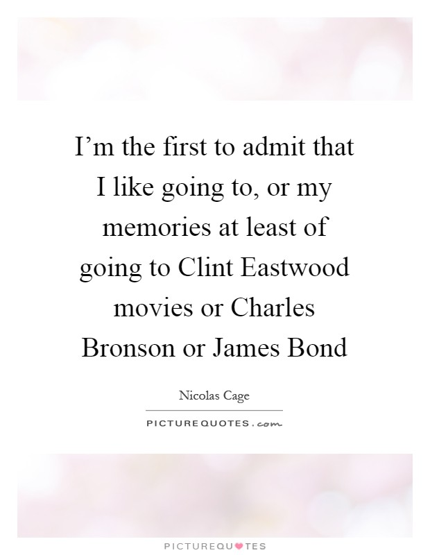 I'm the first to admit that I like going to, or my memories at least of going to Clint Eastwood movies or Charles Bronson or James Bond Picture Quote #1