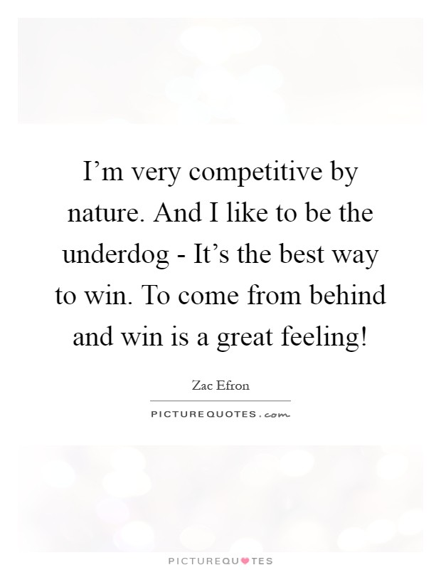 I'm very competitive by nature. And I like to be the underdog - It's the best way to win. To come from behind and win is a great feeling! Picture Quote #1