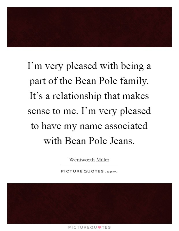 I'm very pleased with being a part of the Bean Pole family. It's a relationship that makes sense to me. I'm very pleased to have my name associated with Bean Pole Jeans Picture Quote #1