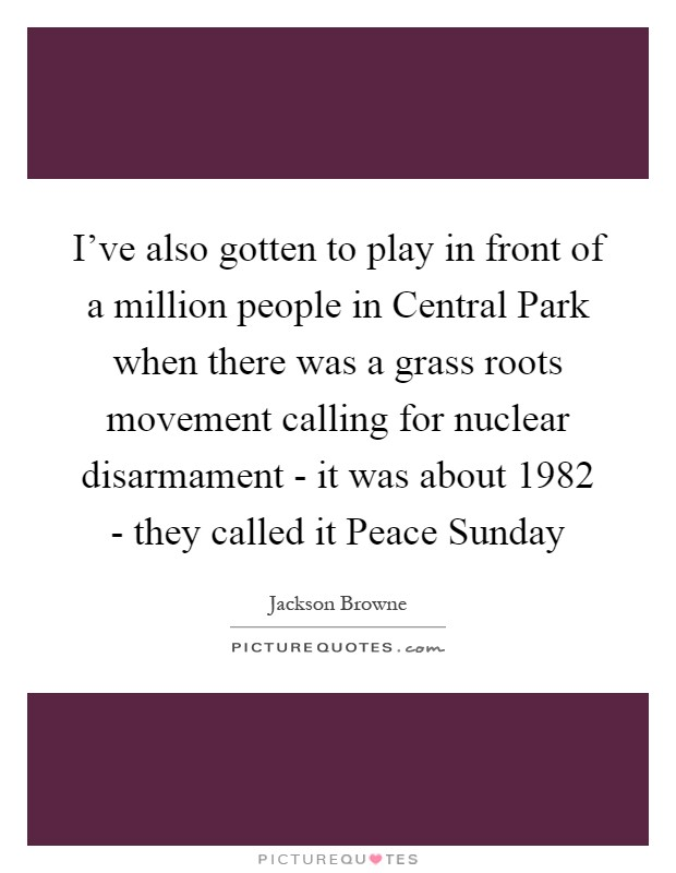 I've also gotten to play in front of a million people in Central Park when there was a grass roots movement calling for nuclear disarmament - it was about 1982 - they called it Peace Sunday Picture Quote #1