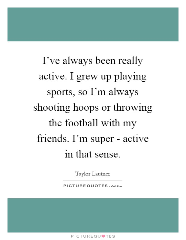 I've always been really active. I grew up playing sports, so I'm always shooting hoops or throwing the football with my friends. I'm super - active in that sense Picture Quote #1
