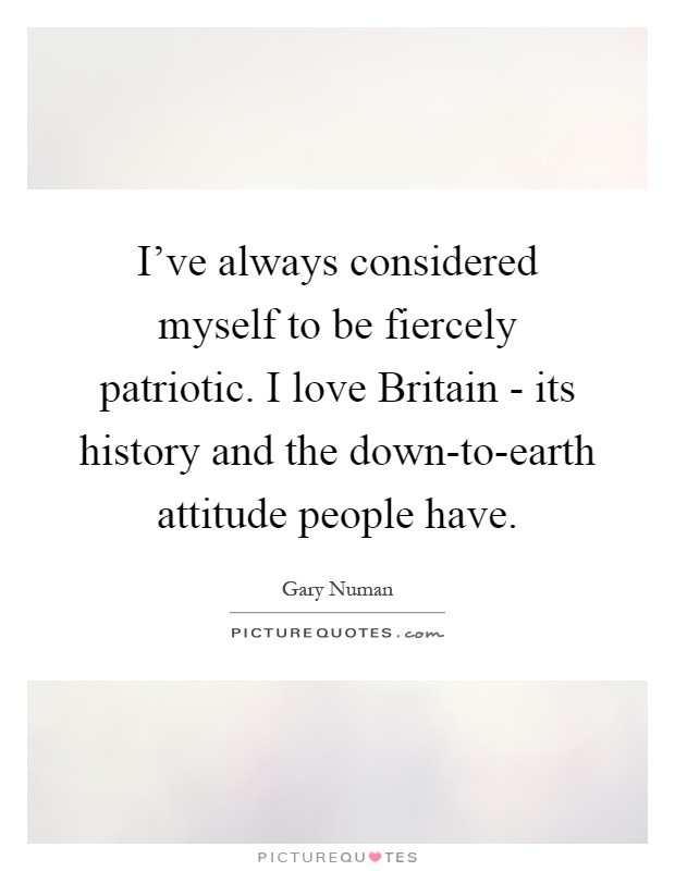 I've always considered myself to be fiercely patriotic. I love Britain - its history and the down-to-earth attitude people have Picture Quote #1