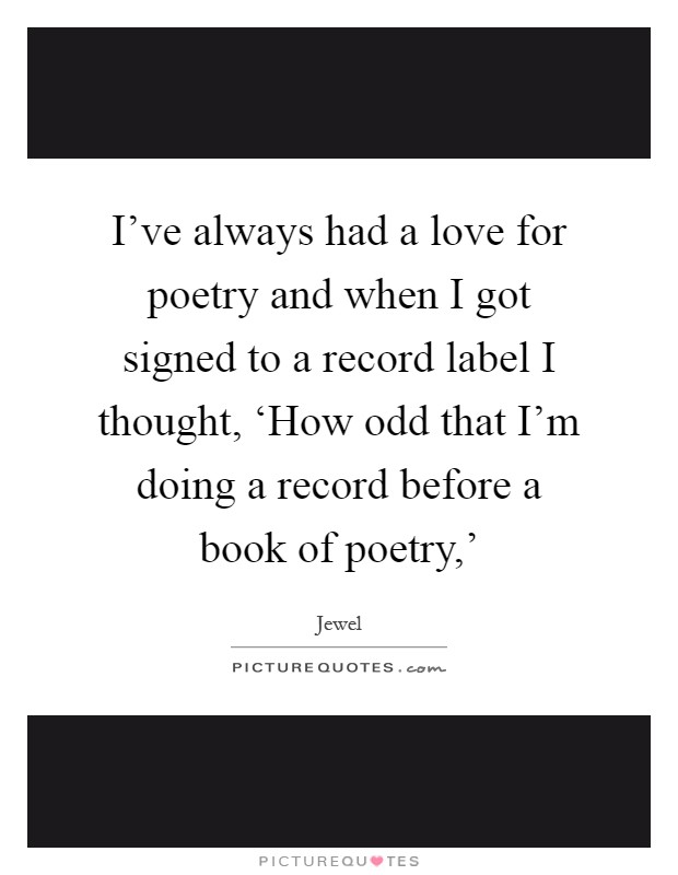 I've always had a love for poetry and when I got signed to a record label I thought, 'How odd that I'm doing a record before a book of poetry,' Picture Quote #1