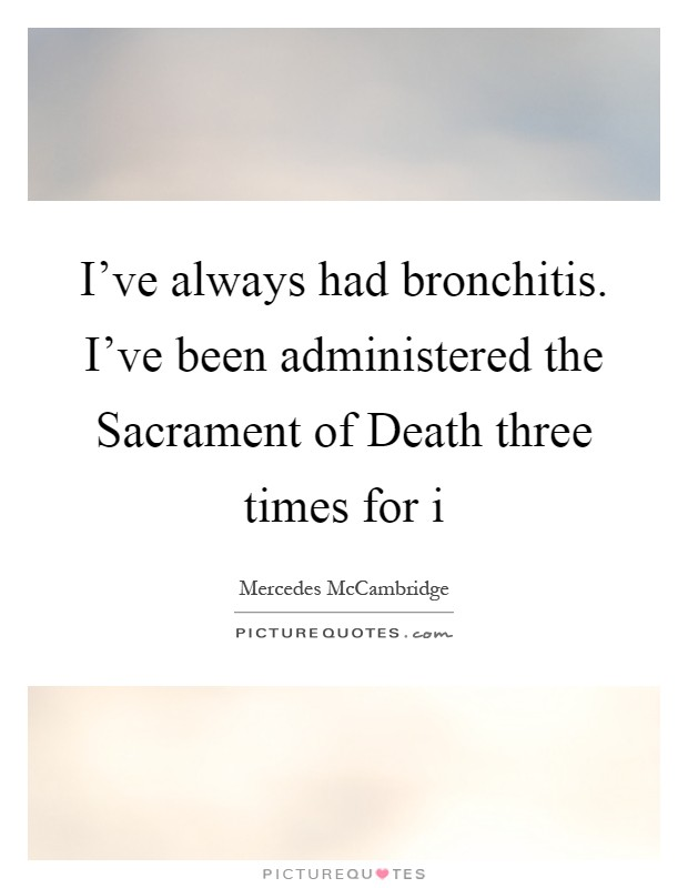 I've always had bronchitis. I've been administered the Sacrament of Death three times for i Picture Quote #1