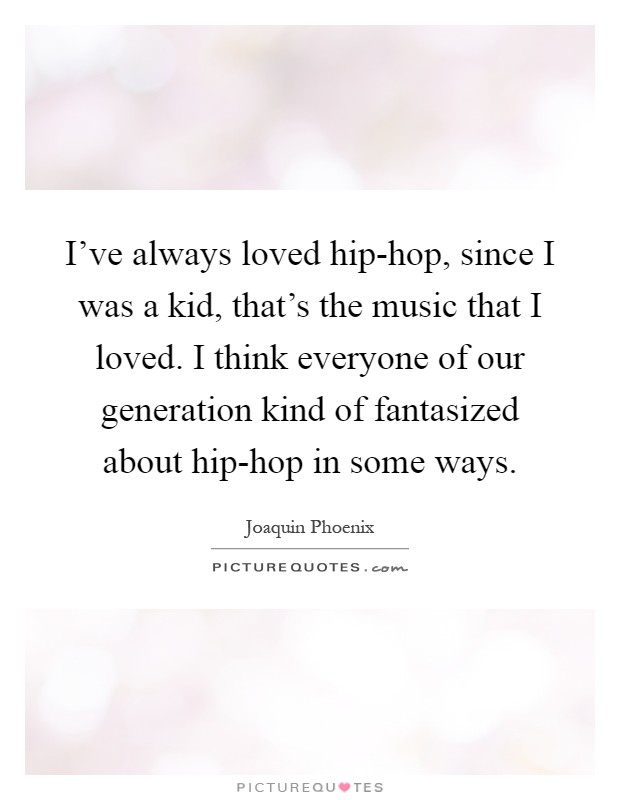 I've always loved hip-hop, since I was a kid, that's the music that I loved. I think everyone of our generation kind of fantasized about hip-hop in some ways Picture Quote #1