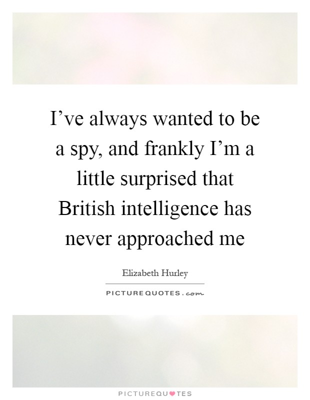 I've always wanted to be a spy, and frankly I'm a little surprised that British intelligence has never approached me Picture Quote #1