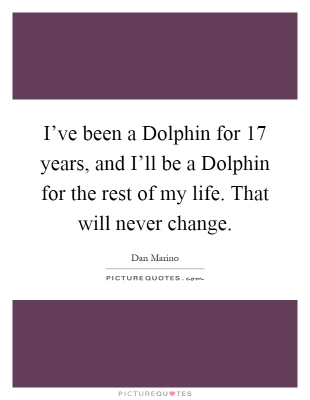 I've been a Dolphin for 17 years, and I'll be a Dolphin for the rest of my life. That will never change Picture Quote #1