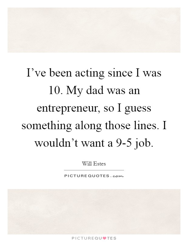 I've been acting since I was 10. My dad was an entrepreneur, so I guess something along those lines. I wouldn't want a 9-5 job Picture Quote #1