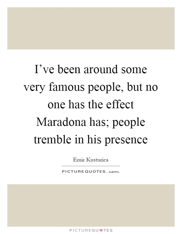 I've been around some very famous people, but no one has the effect Maradona has; people tremble in his presence Picture Quote #1