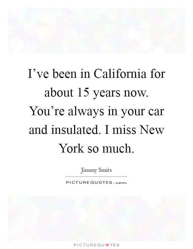 I've been in California for about 15 years now. You're always in your car and insulated. I miss New York so much Picture Quote #1
