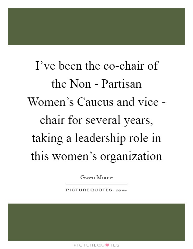 I've been the co-chair of the Non - Partisan Women's Caucus and vice - chair for several years, taking a leadership role in this women's organization Picture Quote #1