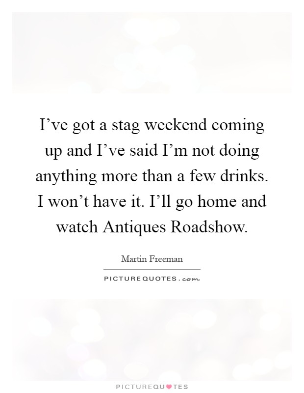 I've got a stag weekend coming up and I've said I'm not doing anything more than a few drinks. I won't have it. I'll go home and watch Antiques Roadshow Picture Quote #1