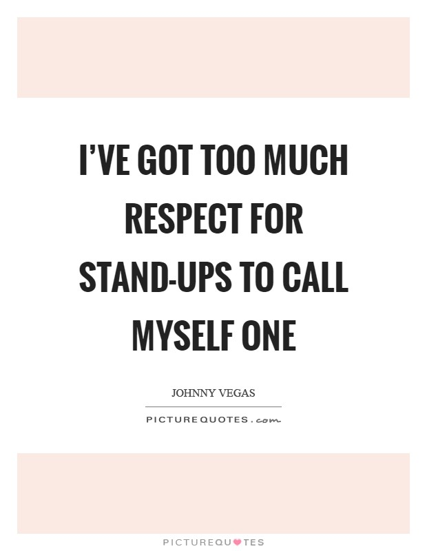 I've got too much respect for stand-ups to call myself one Picture Quote #1