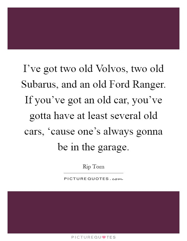 I've got two old Volvos, two old Subarus, and an old Ford Ranger. If you've got an old car, you've gotta have at least several old cars, 'cause one's always gonna be in the garage Picture Quote #1