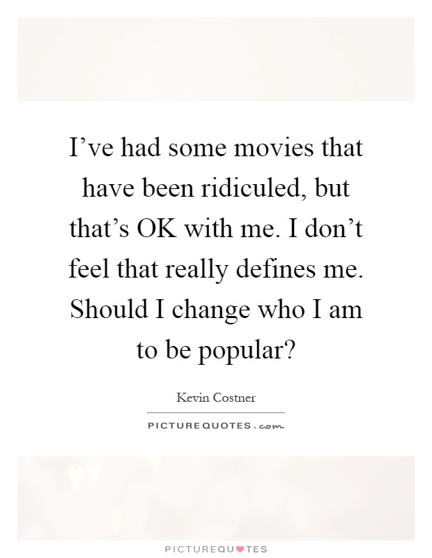 I've had some movies that have been ridiculed, but that's OK with me. I don't feel that really defines me. Should I change who I am to be popular? Picture Quote #1