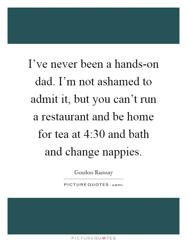 I've never been a hands-on dad. I'm not ashamed to admit it, but you can't run a restaurant and be home for tea at 4:30 and bath and change nappies Picture Quote #1