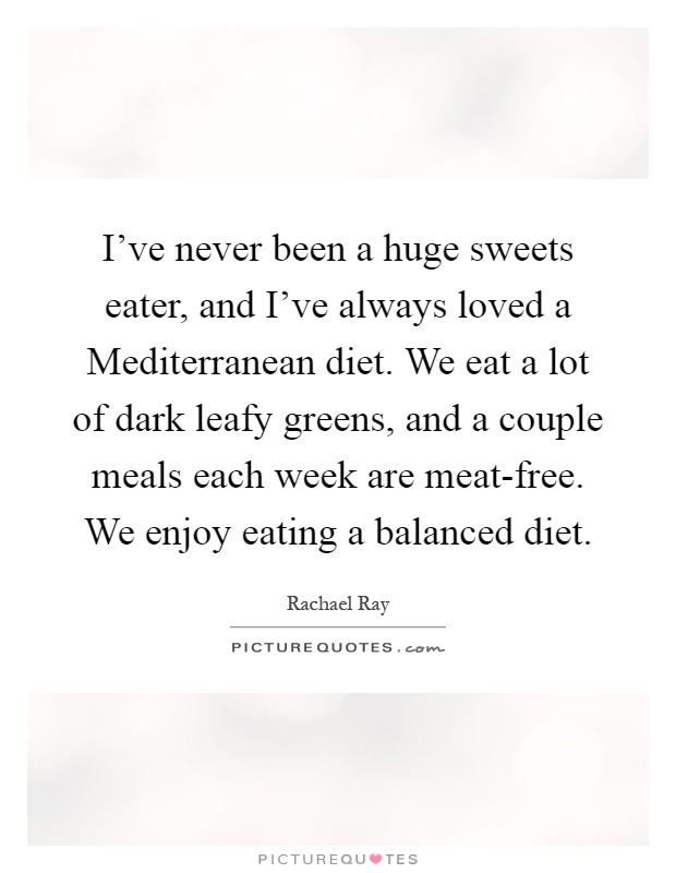 I've never been a huge sweets eater, and I've always loved a Mediterranean diet. We eat a lot of dark leafy greens, and a couple meals each week are meat-free. We enjoy eating a balanced diet Picture Quote #1