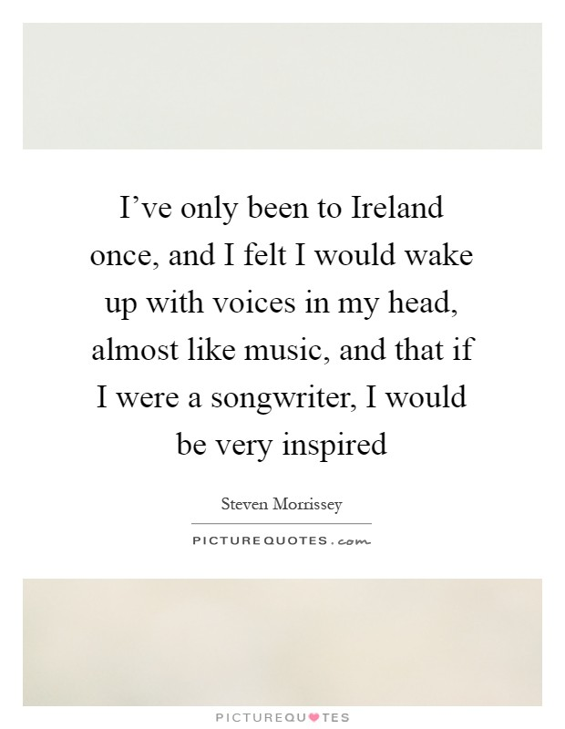 I've only been to Ireland once, and I felt I would wake up with voices in my head, almost like music, and that if I were a songwriter, I would be very inspired Picture Quote #1