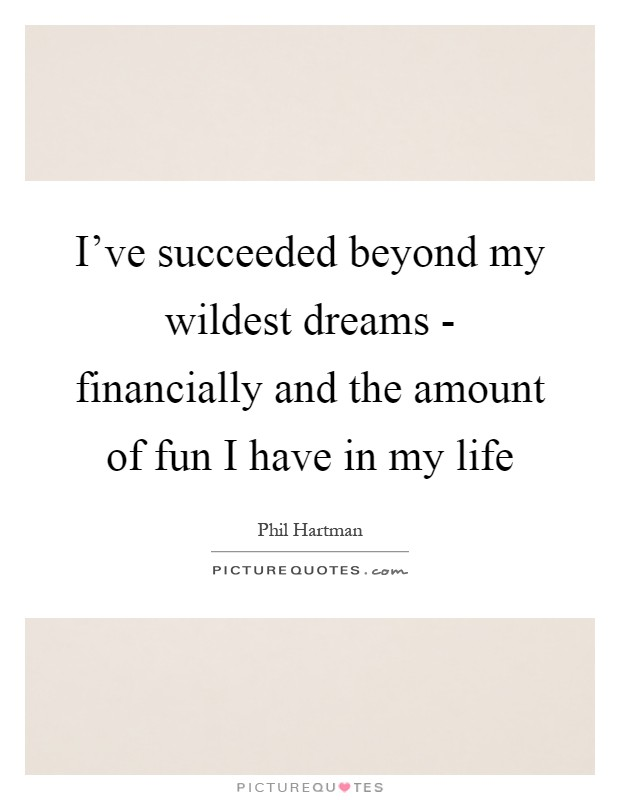 I've succeeded beyond my wildest dreams - financially and the amount of fun I have in my life Picture Quote #1