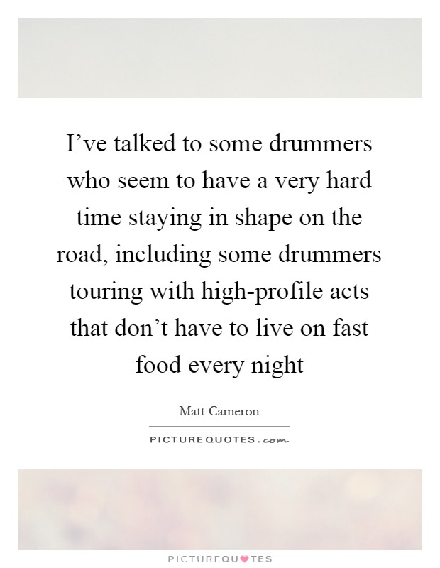 I've talked to some drummers who seem to have a very hard time staying in shape on the road, including some drummers touring with high-profile acts that don't have to live on fast food every night Picture Quote #1