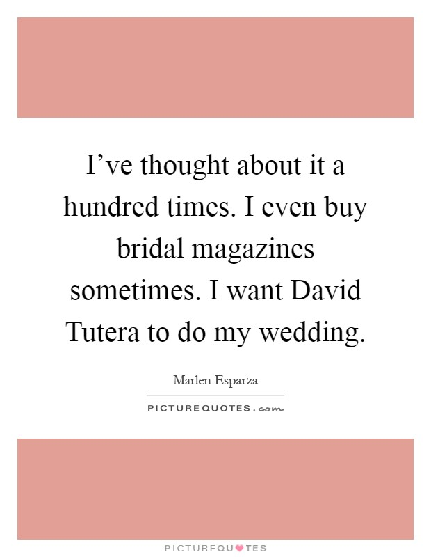 I've thought about it a hundred times. I even buy bridal magazines sometimes. I want David Tutera to do my wedding Picture Quote #1