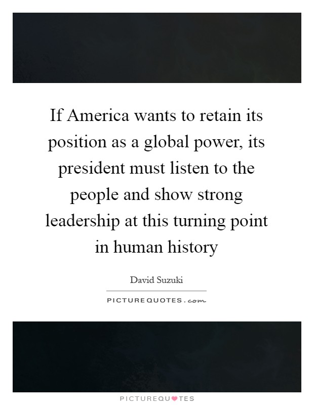 If America wants to retain its position as a global power, its president must listen to the people and show strong leadership at this turning point in human history Picture Quote #1