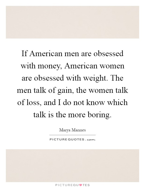 If American men are obsessed with money, American women are obsessed with weight. The men talk of gain, the women talk of loss, and I do not know which talk is the more boring Picture Quote #1