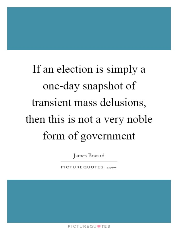 If an election is simply a one-day snapshot of transient mass delusions, then this is not a very noble form of government Picture Quote #1