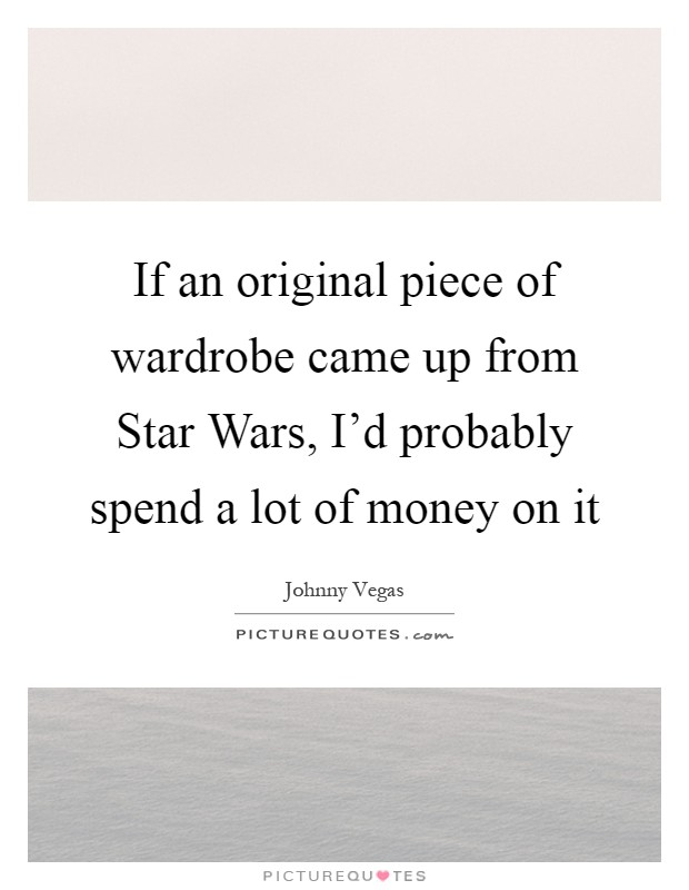 If an original piece of wardrobe came up from Star Wars, I'd probably spend a lot of money on it Picture Quote #1