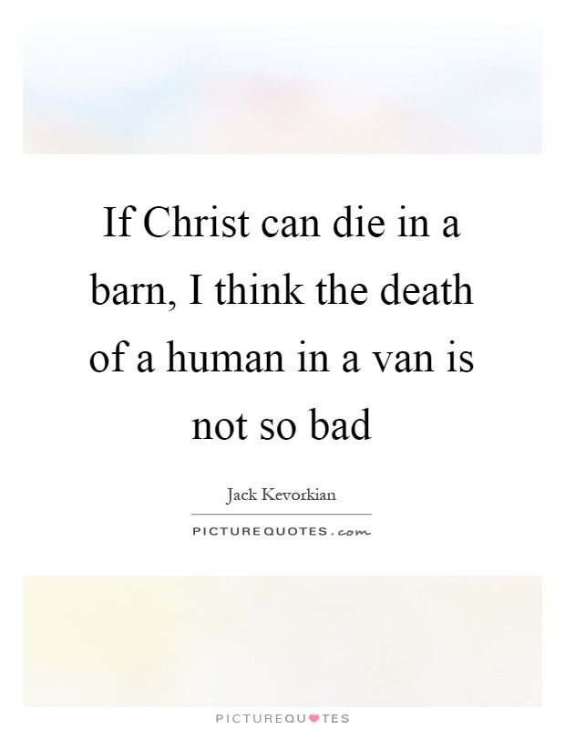 If Christ can die in a barn, I think the death of a human in a van is not so bad Picture Quote #1