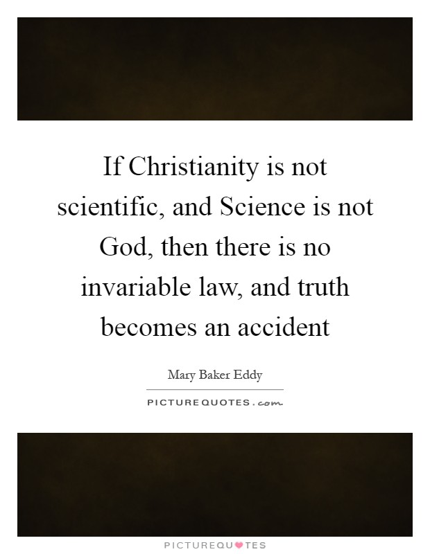 If Christianity is not scientific, and Science is not God, then there is no invariable law, and truth becomes an accident Picture Quote #1