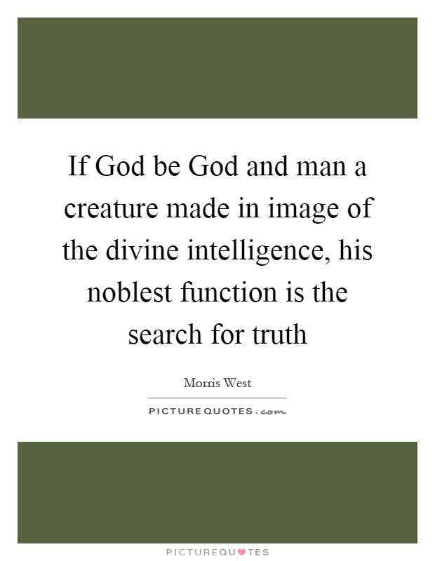 If God be God and man a creature made in image of the divine intelligence, his noblest function is the search for truth Picture Quote #1