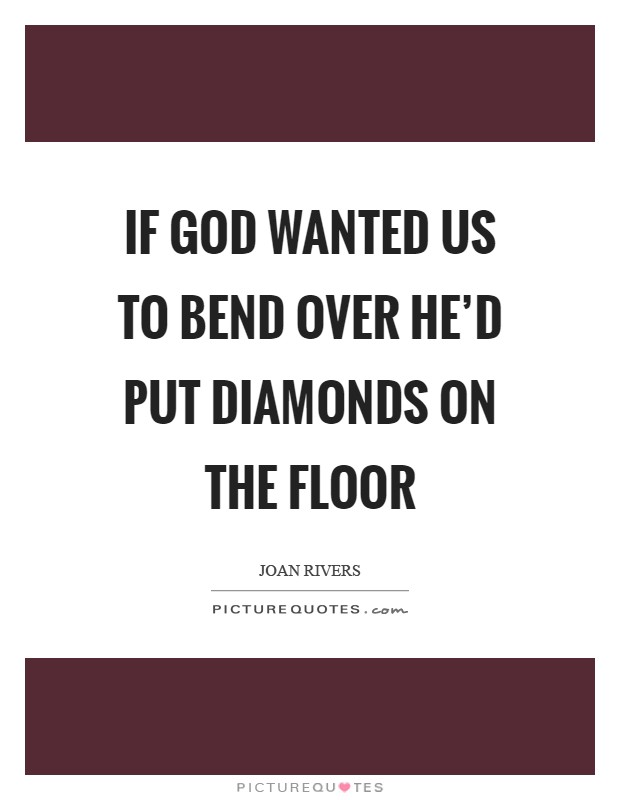 If God wanted us to bend over he'd put diamonds on the floor Picture Quote #1