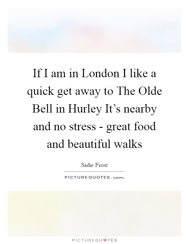 If I am in London I like a quick get away to The Olde Bell in Hurley It's nearby and no stress - great food and beautiful walks Picture Quote #1