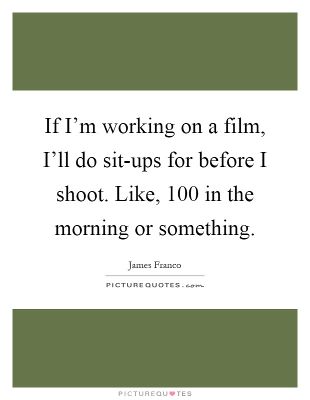 If I'm working on a film, I'll do sit-ups for before I shoot. Like, 100 in the morning or something Picture Quote #1