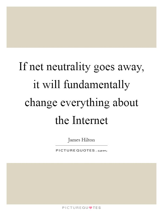 If net neutrality goes away, it will fundamentally change everything about the Internet Picture Quote #1