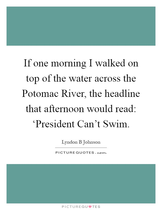 If one morning I walked on top of the water across the Potomac River, the headline that afternoon would read: 'President Can't Swim Picture Quote #1