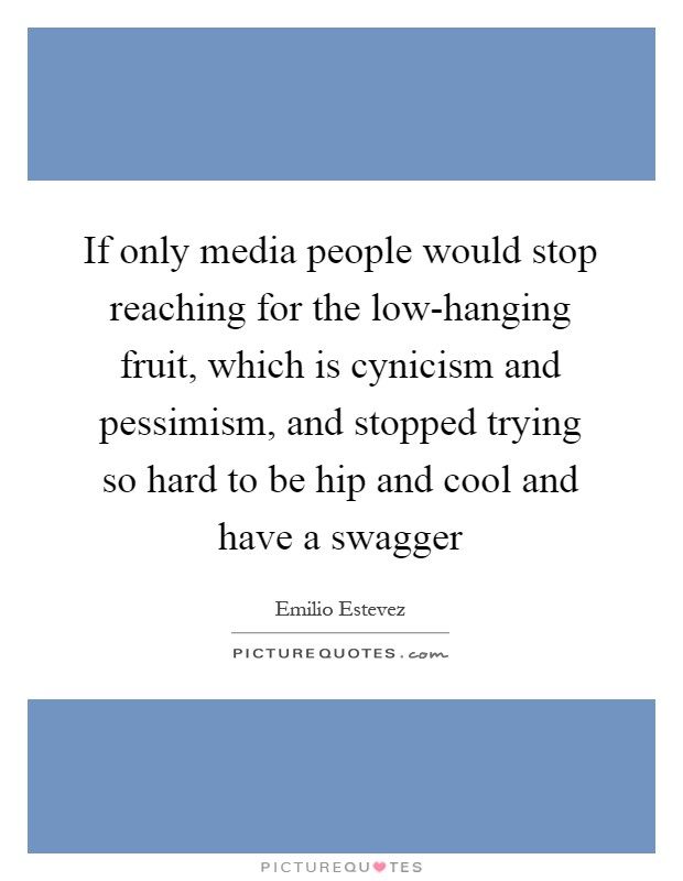 If only media people would stop reaching for the low-hanging fruit, which is cynicism and pessimism, and stopped trying so hard to be hip and cool and have a swagger Picture Quote #1