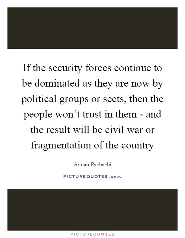 If the security forces continue to be dominated as they are now by political groups or sects, then the people won't trust in them - and the result will be civil war or fragmentation of the country Picture Quote #1