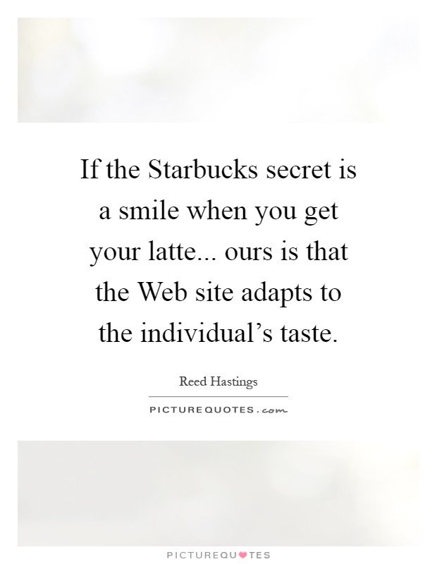 If the Starbucks secret is a smile when you get your latte... ours is that the Web site adapts to the individual's taste Picture Quote #1